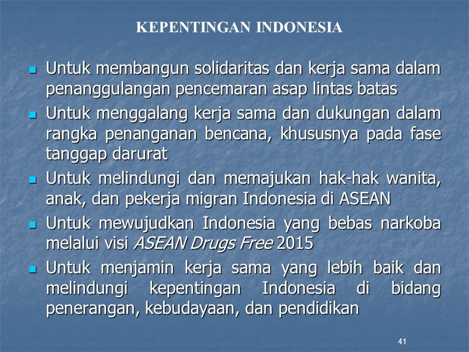 Untuk membangun solidaritas dan kerja sama dalam penanggulangan pencemaran asap lintas batas Untuk membangun solidaritas dan kerja sama dalam penanggulangan pencemaran asap lintas batas Untuk menggalang kerja sama dan dukungan dalam rangka penanganan bencana, khususnya pada fase tanggap darurat Untuk menggalang kerja sama dan dukungan dalam rangka penanganan bencana, khususnya pada fase tanggap darurat Untuk melindungi dan memajukan hak-hak wanita, anak, dan pekerja migran Indonesia di ASEAN Untuk melindungi dan memajukan hak-hak wanita, anak, dan pekerja migran Indonesia di ASEAN Untuk mewujudkan Indonesia yang bebas narkoba melalui visi ASEAN Drugs Free 2015 Untuk mewujudkan Indonesia yang bebas narkoba melalui visi ASEAN Drugs Free 2015 Untuk menjamin kerja sama yang lebih baik dan melindungi kepentingan Indonesia di bidang penerangan, kebudayaan, dan pendidikan Untuk menjamin kerja sama yang lebih baik dan melindungi kepentingan Indonesia di bidang penerangan, kebudayaan, dan pendidikan 41 KEPENTINGAN INDONESIA