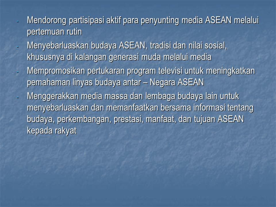 - Mendorong partisipasi aktif para penyunting media ASEAN melalui pertemuan rutin - Menyebarluaskan budaya ASEAN, tradisi dan nilai sosial, khususnya di kalangan generasi muda melalui media - Mempromosikan pertukaran program televisi untuk meningkatkan pemahaman linyas budaya antar – Negara ASEAN - Menggerakkan media massa dan lembaga budaya lain untuk menyebarluaskan dan memanfaatkan bersama informasi tentang budaya, perkembangan, prestasi, manfaat, dan tujuan ASEAN kepada rakyat