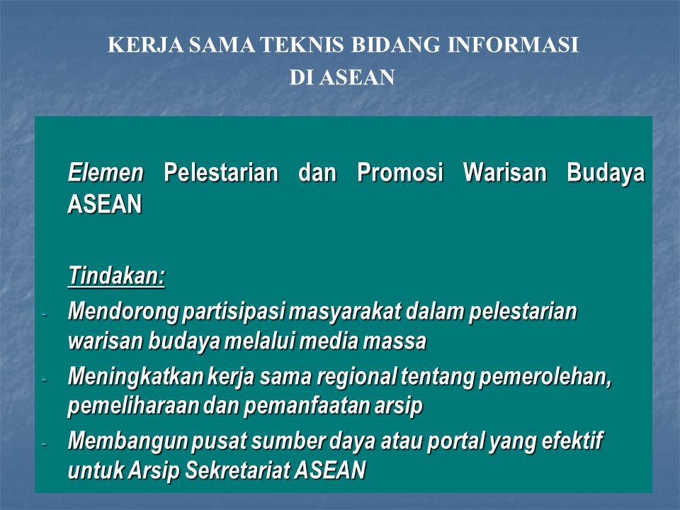 Elemen Pelestarian dan Promosi Warisan Budaya ASEAN Tindakan: - Mendorong partisipasi masyarakat dalam pelestarian warisan budaya melalui media massa - Meningkatkan kerja sama regional tentang pemerolehan, pemeliharaan dan pemanfaatan arsip - Membangun pusat sumber daya atau portal yang efektif untuk Arsip Sekretariat ASEAN KERJA SAMA TEKNIS BIDANG INFORMASI DI ASEAN