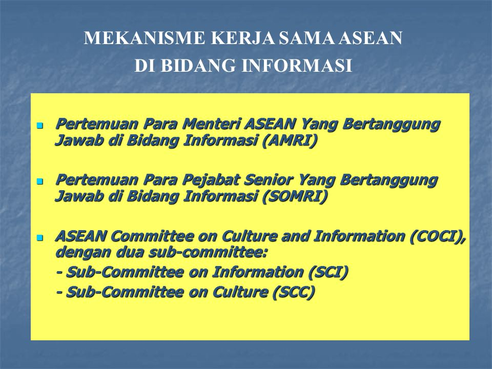 Pertemuan Para Menteri ASEAN Yang Bertanggung Jawab di Bidang Informasi (AMRI) Pertemuan Para Menteri ASEAN Yang Bertanggung Jawab di Bidang Informasi (AMRI) Pertemuan Para Pejabat Senior Yang Bertanggung Jawab di Bidang Informasi (SOMRI) Pertemuan Para Pejabat Senior Yang Bertanggung Jawab di Bidang Informasi (SOMRI) ASEAN Committee on Culture and Information (COCI), dengan dua sub-committee: ASEAN Committee on Culture and Information (COCI), dengan dua sub-committee: - Sub-Committee on Information (SCI) - Sub-Committee on Culture (SCC) MEKANISME KERJA SAMA ASEAN DI BIDANG INFORMASI