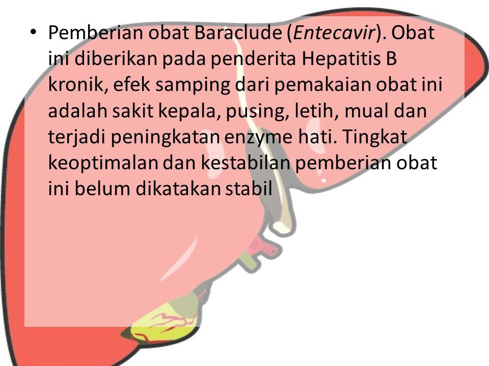 Pemberian obat Baraclude (Entecavir). Obat ini diberikan pada penderita Hepatitis B kronik, efek samping dari pemakaian obat ini adalah sakit kepala,