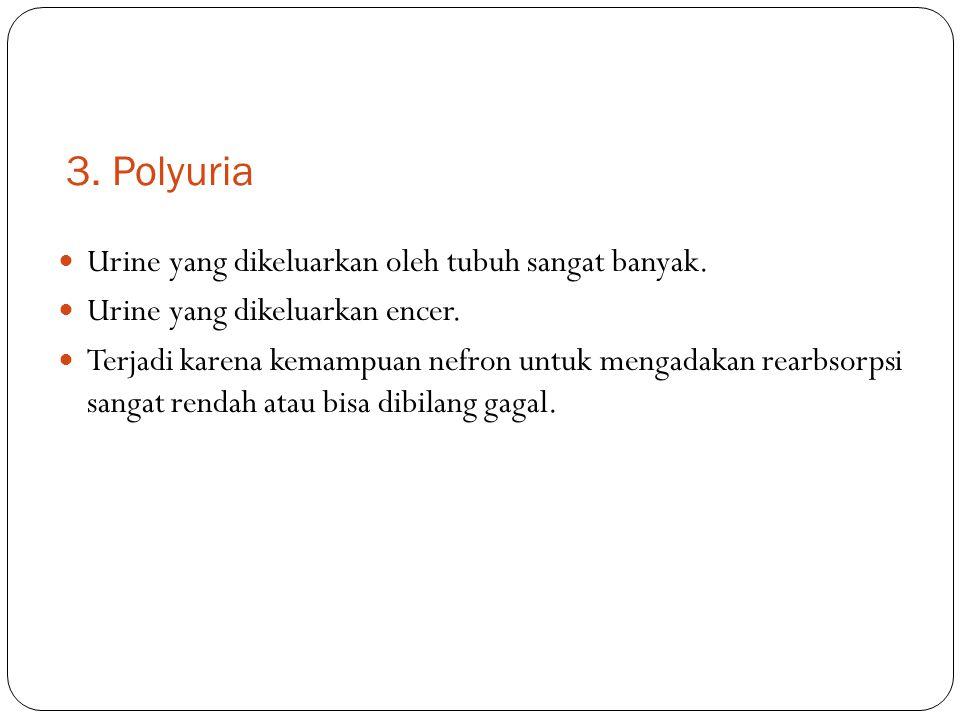 3. Polyuria Urine yang dikeluarkan oleh tubuh sangat banyak. Urine yang dikeluarkan encer. Terjadi karena kemampuan nefron untuk mengadakan rearbsorps