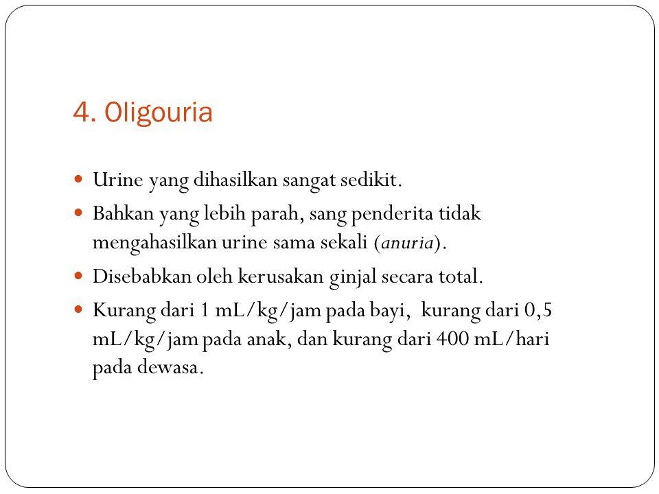 4. Oligouria Urine yang dihasilkan sangat sedikit. Bahkan yang lebih parah, sang penderita tidak mengahasilkan urine sama sekali (anuria). Disebabkan
