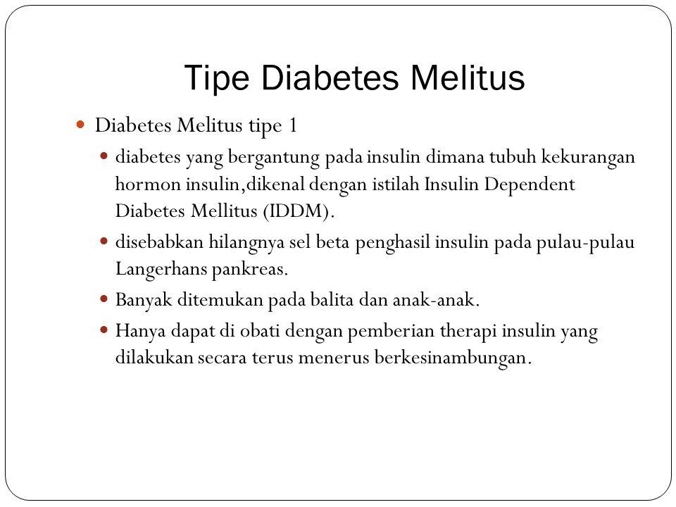 Tipe Diabetes Melitus Diabetes Melitus tipe 1 diabetes yang bergantung pada insulin dimana tubuh kekurangan hormon insulin,dikenal dengan istilah Insu