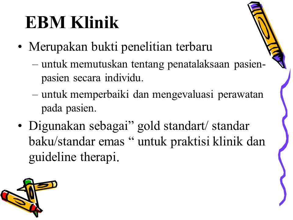 EBM Klinik Merupakan bukti penelitian terbaru –untuk memutuskan tentang penatalaksaan pasien- pasien secara individu. –untuk memperbaiki dan mengevalu