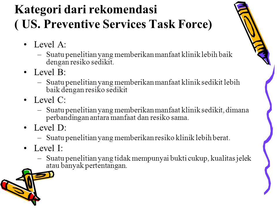 Kategori dari rekomendasi ( US. Preventive Services Task Force) Level A: –Suatu penelitian yang memberikan manfaat klinik lebih baik dengan resiko sed