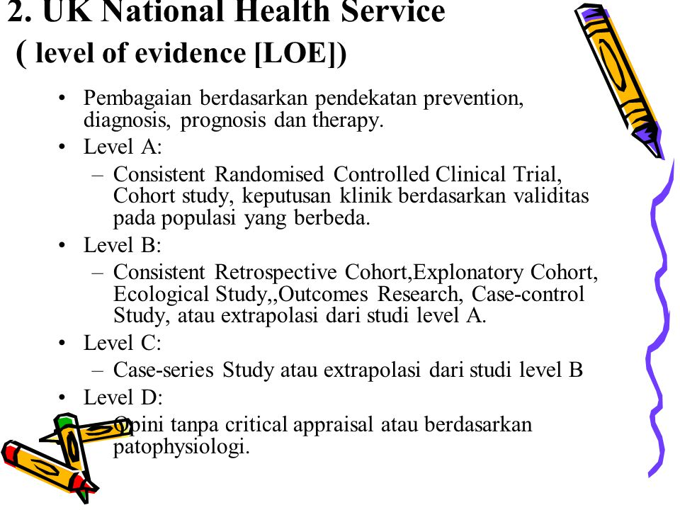 2. UK National Health Service ( level of evidence [LOE]) Pembagaian berdasarkan pendekatan prevention, diagnosis, prognosis dan therapy. Level A: –Con