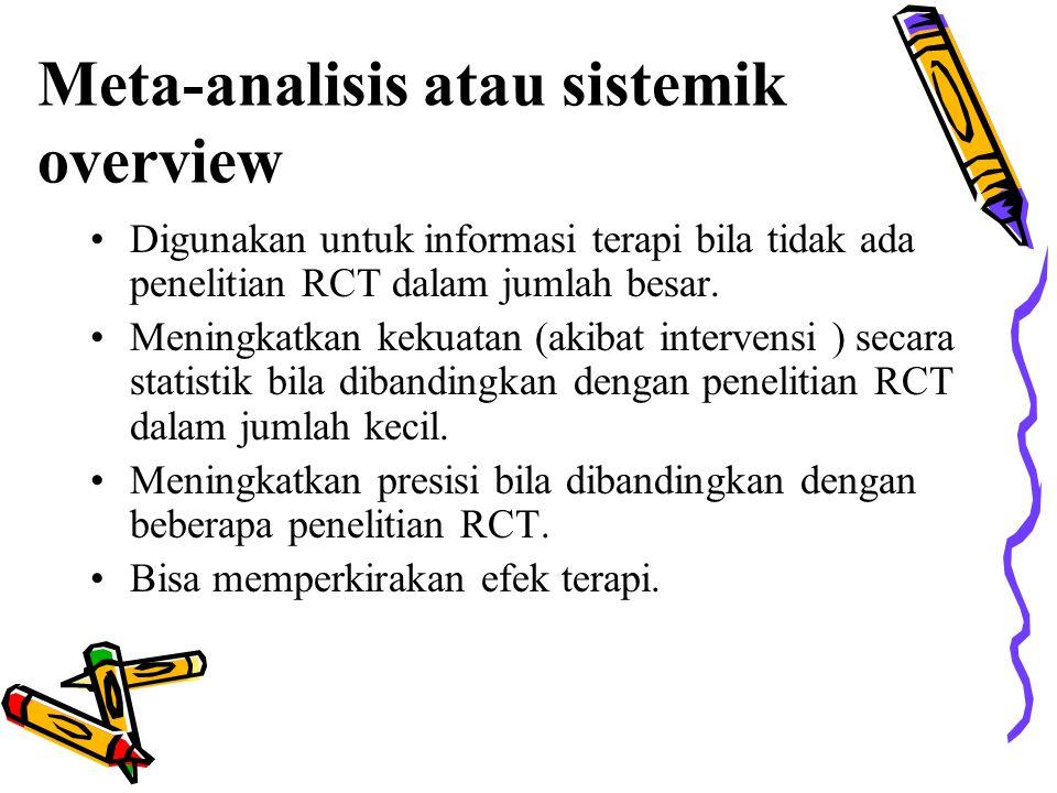 Meta-analisis atau sistemik overview Digunakan untuk informasi terapi bila tidak ada penelitian RCT dalam jumlah besar. Meningkatkan kekuatan (akibat