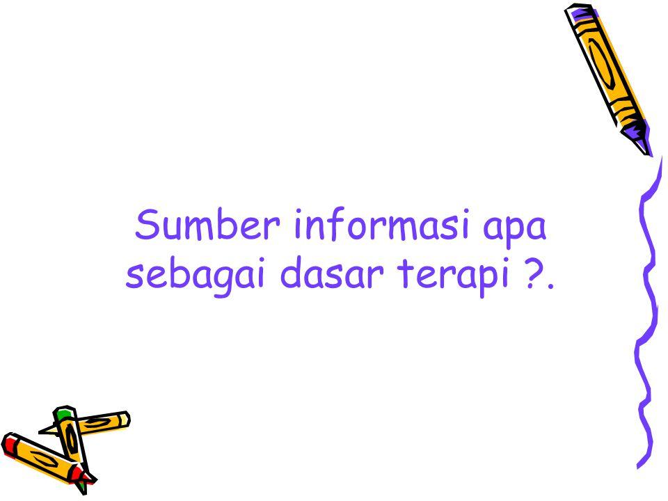 Sumber informasi apa sebagai dasar terapi ?.