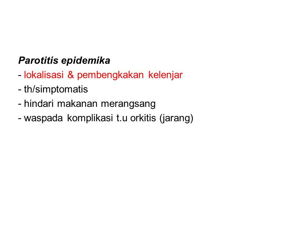 Parotitis epidemika - lokalisasi & pembengkakan kelenjar - th/simptomatis - hindari makanan merangsang - waspada komplikasi t.u orkitis (jarang)