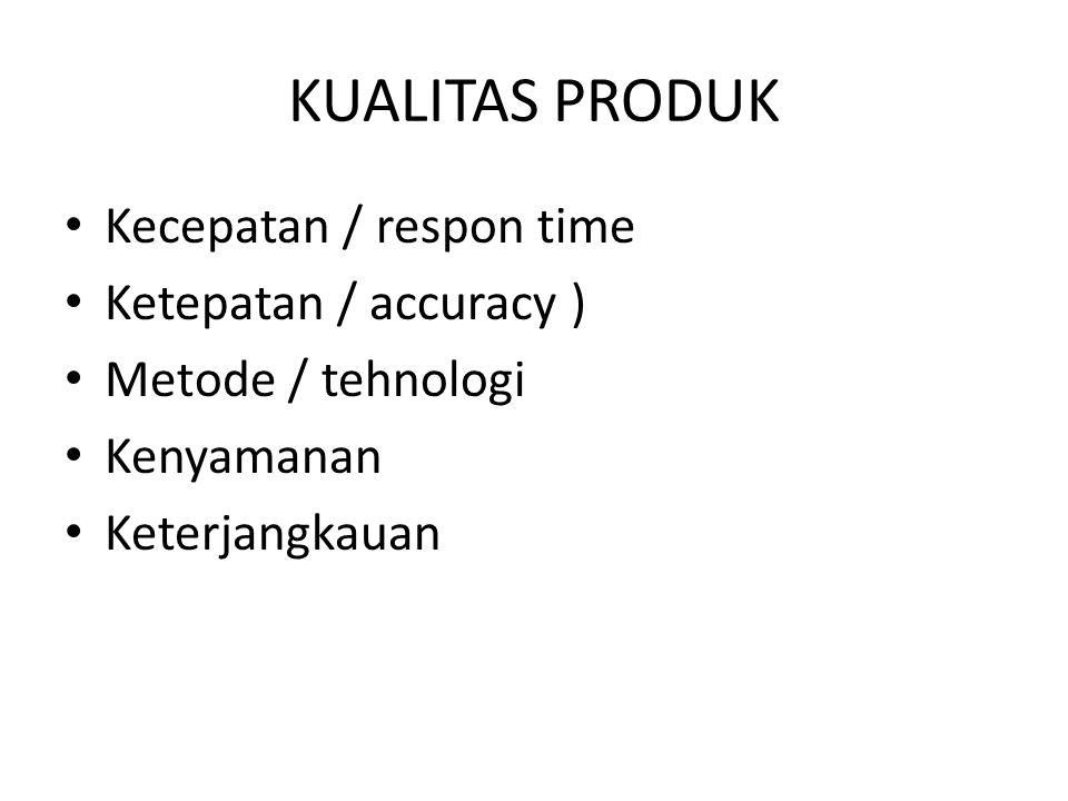 KUALITAS PRODUK Kecepatan / respon time Ketepatan / accuracy ) Metode / tehnologi Kenyamanan Keterjangkauan