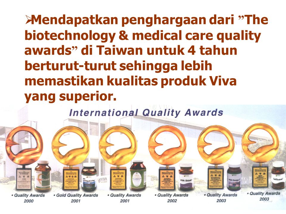  Mendapatkan penghargaan dari The biotechnology & medical care quality awards di Taiwan untuk 4 tahun berturut-turut sehingga lebih memastikan kualitas produk Viva yang superior.