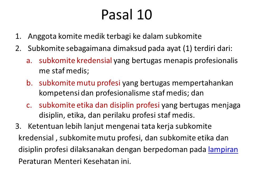 Pasal 10 1.Anggota komite medik terbagi ke dalam subkomite 2.Subkomite sebagaimana dimaksud pada ayat (1) terdiri dari: a.subkomite kredensial yang bertugas menapis profesionalis me staf medis; b.subkomite mutu profesi yang bertugas mempertahankan kompetensi dan profesionalisme staf medis; dan c.subkomite etika dan disiplin profesi yang bertugas menjaga disiplin, etika, dan perilaku profesi staf medis.