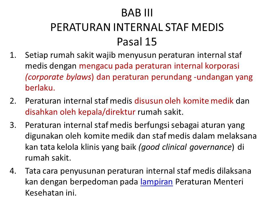 BAB III PERATURAN INTERNAL STAF MEDIS Pasal 15 1.Setiap rumah sakit wajib menyusun peraturan internal staf medis dengan mengacu pada peraturan internal korporasi (corporate bylaws) dan peraturan perundang -undangan yang berlaku.