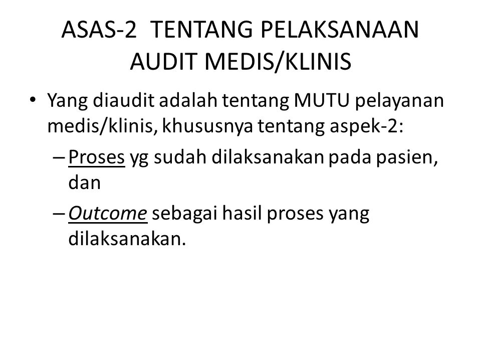 ASAS-2 TENTANG PELAKSANAAN AUDIT MEDIS/KLINIS Yang diaudit adalah tentang MUTU pelayanan medis/klinis, khususnya tentang aspek-2: – Proses yg sudah dilaksanakan pada pasien, dan – Outcome sebagai hasil proses yang dilaksanakan.