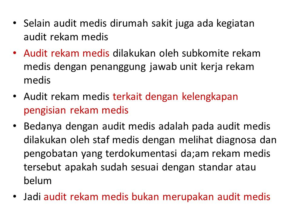 Selain audit medis dirumah sakit juga ada kegiatan audit rekam medis Audit rekam medis dilakukan oleh subkomite rekam medis dengan penanggung jawab unit kerja rekam medis Audit rekam medis terkait dengan kelengkapan pengisian rekam medis Bedanya dengan audit medis adalah pada audit medis dilakukan oleh staf medis dengan melihat diagnosa dan pengobatan yang terdokumentasi da;am rekam medis tersebut apakah sudah sesuai dengan standar atau belum Jadi audit rekam medis bukan merupakan audit medis