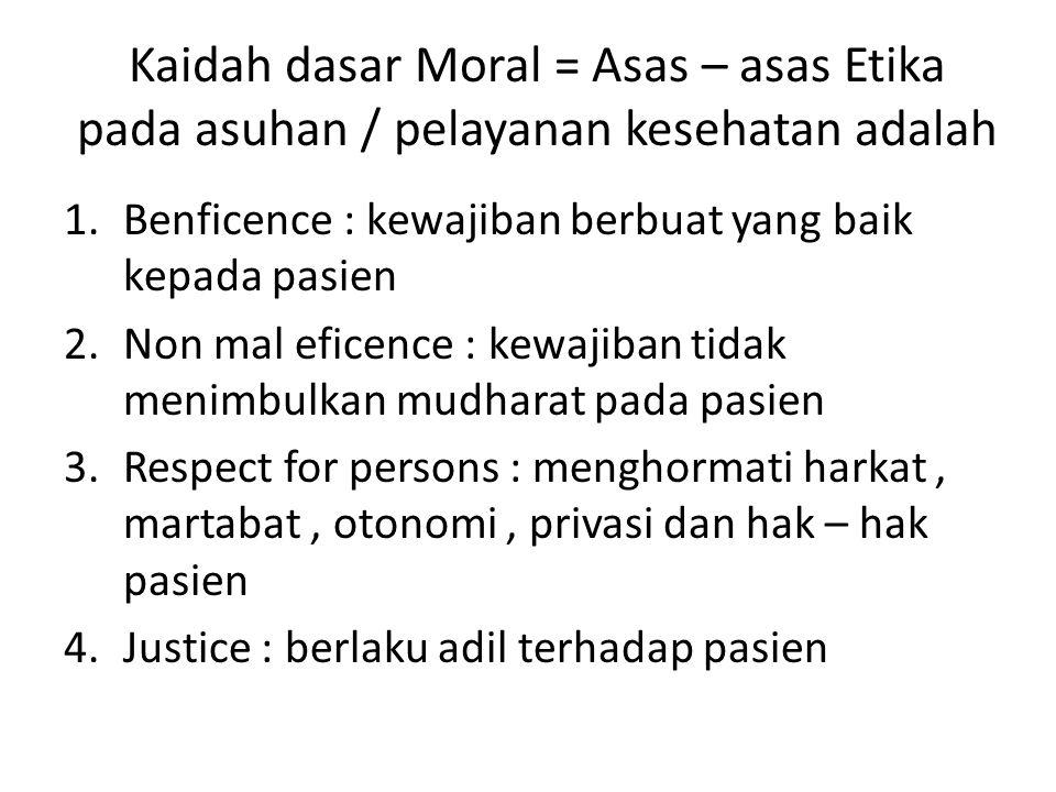 Kaidah dasar Moral = Asas – asas Etika pada asuhan / pelayanan kesehatan adalah 1.Benficence : kewajiban berbuat yang baik kepada pasien 2.Non mal efi