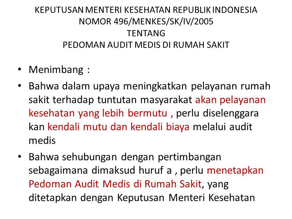 KEPUTUSAN MENTERI KESEHATAN REPUBLIK INDONESIA NOMOR 496/MENKES/SK/IV/2005 TENTANG PEDOMAN AUDIT MEDIS DI RUMAH SAKIT Menimbang : Bahwa dalam upaya meningkatkan pelayanan rumah sakit terhadap tuntutan masyarakat akan pelayanan kesehatan yang lebih bermutu, perlu diselenggara kan kendali mutu dan kendali biaya melalui audit medis Bahwa sehubungan dengan pertimbangan sebagaimana dimaksud huruf a, perlu menetapkan Pedoman Audit Medis di Rumah Sakit, yang ditetapkan dengan Keputusan Menteri Kesehatan