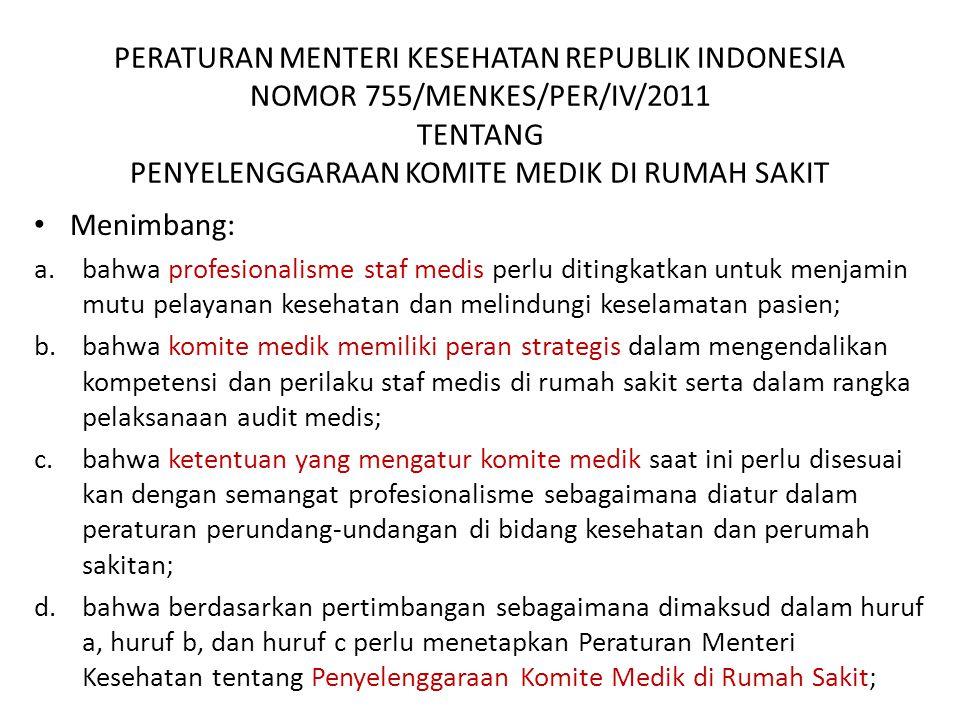 PERATURAN MENTERI KESEHATAN REPUBLIK INDONESIA NOMOR 755/MENKES/PER/IV/2011 TENTANG PENYELENGGARAAN KOMITE MEDIK DI RUMAH SAKIT Menimbang: a.bahwa profesionalisme staf medis perlu ditingkatkan untuk menjamin mutu pelayanan kesehatan dan melindungi keselamatan pasien; b.bahwa komite medik memiliki peran strategis dalam mengendalikan kompetensi dan perilaku staf medis di rumah sakit serta dalam rangka pelaksanaan audit medis; c.bahwa ketentuan yang mengatur komite medik saat ini perlu disesuai kan dengan semangat profesionalisme sebagaimana diatur dalam peraturan perundang-undangan di bidang kesehatan dan perumah sakitan; d.bahwa berdasarkan pertimbangan sebagaimana dimaksud dalam huruf a, huruf b, dan huruf c perlu menetapkan Peraturan Menteri Kesehatan tentang Penyelenggaraan Komite Medik di Rumah Sakit;