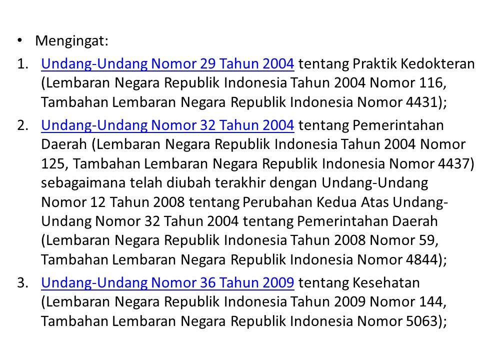 Mengingat: 1.Undang-Undang Nomor 29 Tahun 2004 tentang Praktik Kedokteran (Lembaran Negara Republik Indonesia Tahun 2004 Nomor 116, Tambahan Lembaran Negara Republik Indonesia Nomor 4431);Undang-Undang Nomor 29 Tahun 2004 2.Undang-Undang Nomor 32 Tahun 2004 tentang Pemerintahan Daerah (Lembaran Negara Republik Indonesia Tahun 2004 Nomor 125, Tambahan Lembaran Negara Republik Indonesia Nomor 4437) sebagaimana telah diubah terakhir dengan Undang-Undang Nomor 12 Tahun 2008 tentang Perubahan Kedua Atas Undang- Undang Nomor 32 Tahun 2004 tentang Pemerintahan Daerah (Lembaran Negara Republik Indonesia Tahun 2008 Nomor 59, Tambahan Lembaran Negara Republik Indonesia Nomor 4844);Undang-Undang Nomor 32 Tahun 2004 3.Undang-Undang Nomor 36 Tahun 2009 tentang Kesehatan (Lembaran Negara Republik Indonesia Tahun 2009 Nomor 144, Tambahan Lembaran Negara Republik Indonesia Nomor 5063);Undang-Undang Nomor 36 Tahun 2009