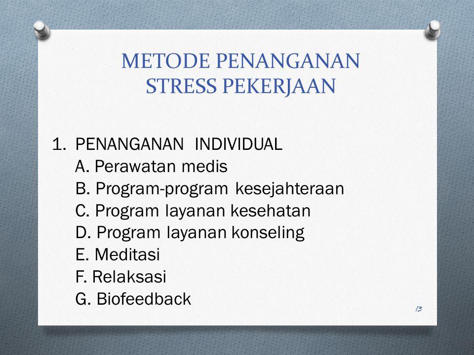 12 PENDEKATAN DALAM PENANGANAN STRESS PEKERJAAN  PENDEKATAN MEDIS DAN KLINIS/PSIKOLOGI KONSELING (Fokus pada individu langsung)  PENDEKATAN REKAYASA PSIKOLOGIS (Fokus pada karakteristik fisik pekerjaan dan tempat kerja yg memberikan tekanan ; dengan re-desain fisik kerja dan tempat kerja)  PENDEKATAN PSIKOLOGI ORGANISASI (Fokus hanya pada tempat kerja yang menghasilkan stress ; dengan re-desain tempat/lingkungan kerja)