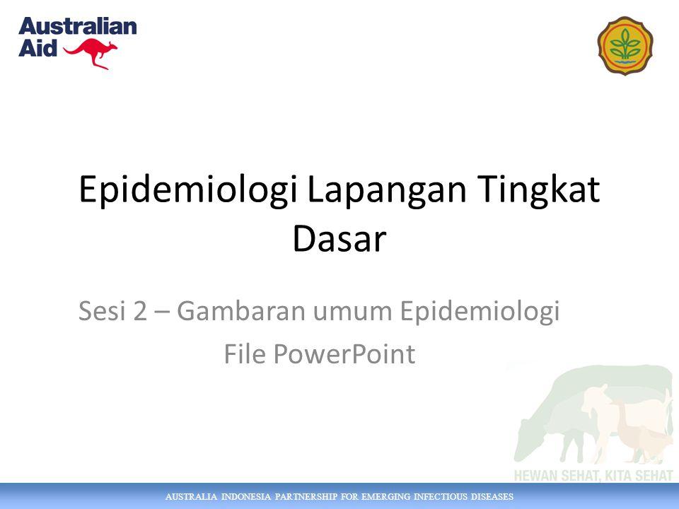 AUSTRALIA INDONESIA PARTNERSHIP FOR EMERGING INFECTIOUS DISEASES Sesi 2 – Ringkasan Epidemiologi adalah studi mengenai pola dan penyebab penyakit di populasi.