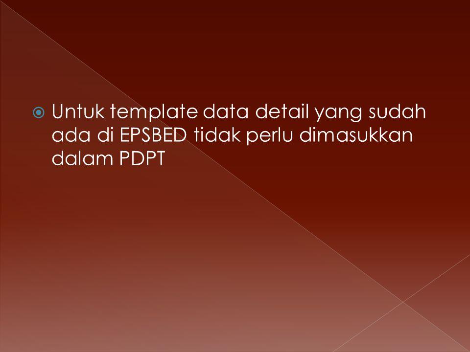  Untuk template data detail yang sudah ada di EPSBED tidak perlu dimasukkan dalam PDPT