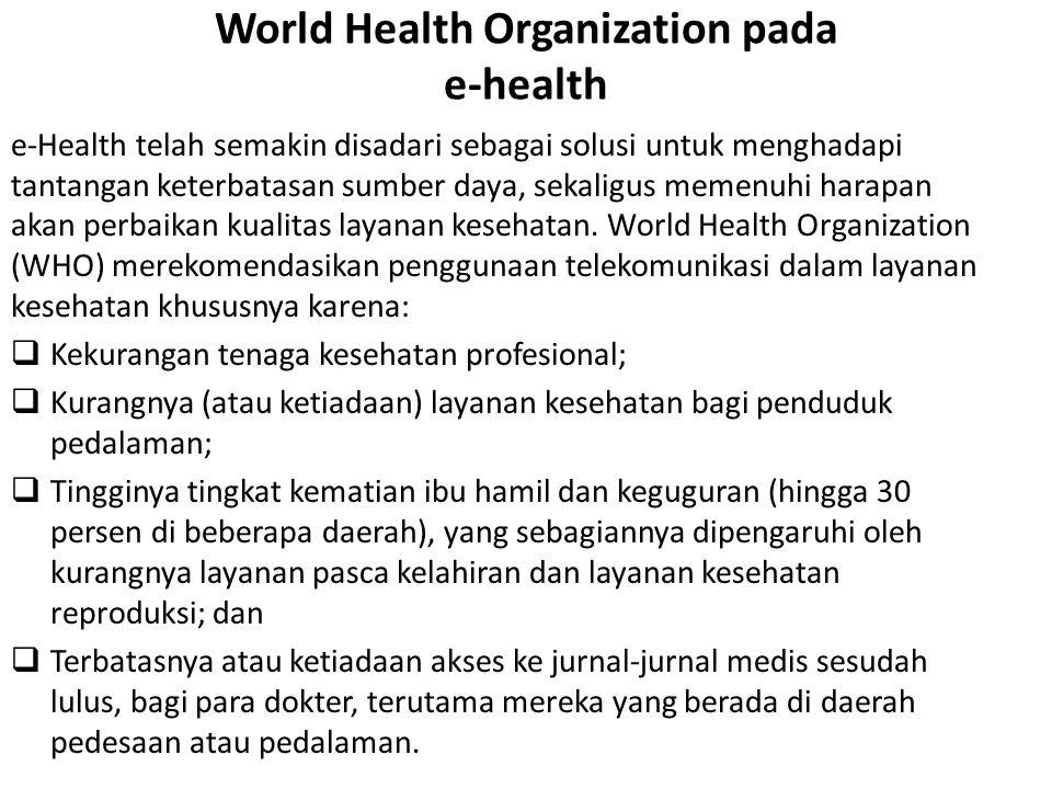 World Health Organization pada e-health e-Health telah semakin disadari sebagai solusi untuk menghadapi tantangan keterbatasan sumber daya, sekaligus