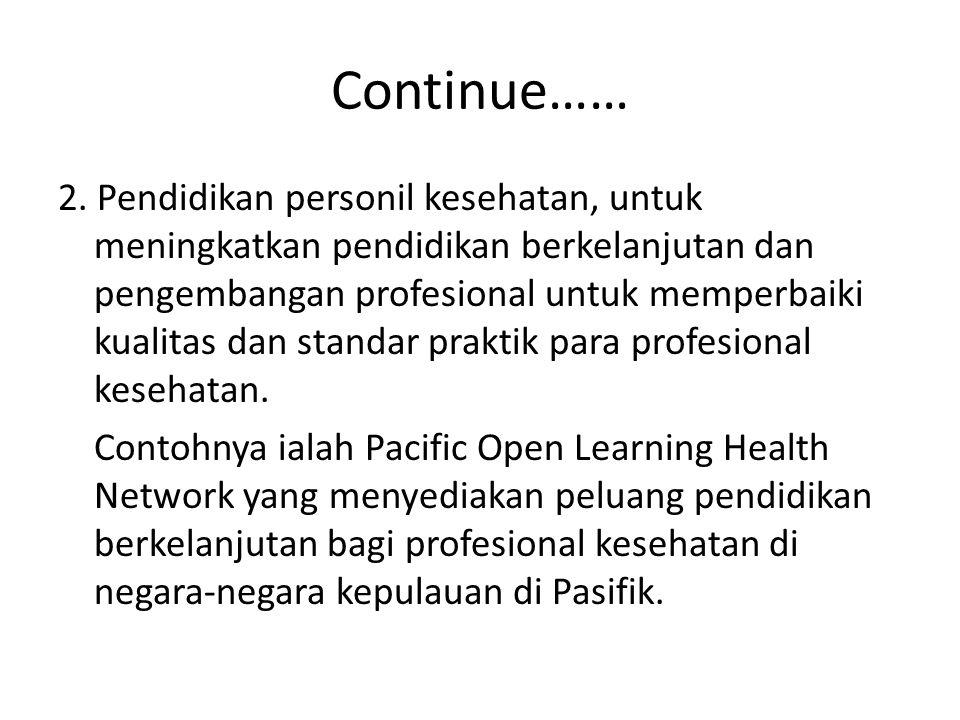 Continue…… 2. Pendidikan personil kesehatan, untuk meningkatkan pendidikan berkelanjutan dan pengembangan profesional untuk memperbaiki kualitas dan s