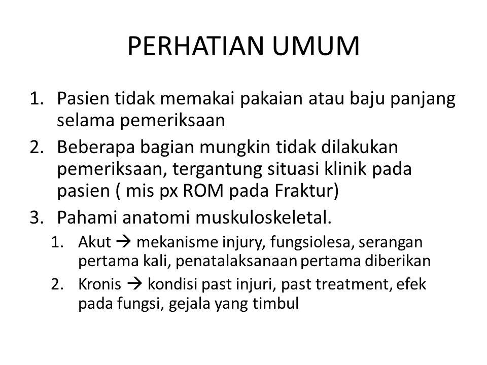 PERHATIAN UMUM 1.Pasien tidak memakai pakaian atau baju panjang selama pemeriksaan 2.Beberapa bagian mungkin tidak dilakukan pemeriksaan, tergantung situasi klinik pada pasien ( mis px ROM pada Fraktur) 3.Pahami anatomi muskuloskeletal.