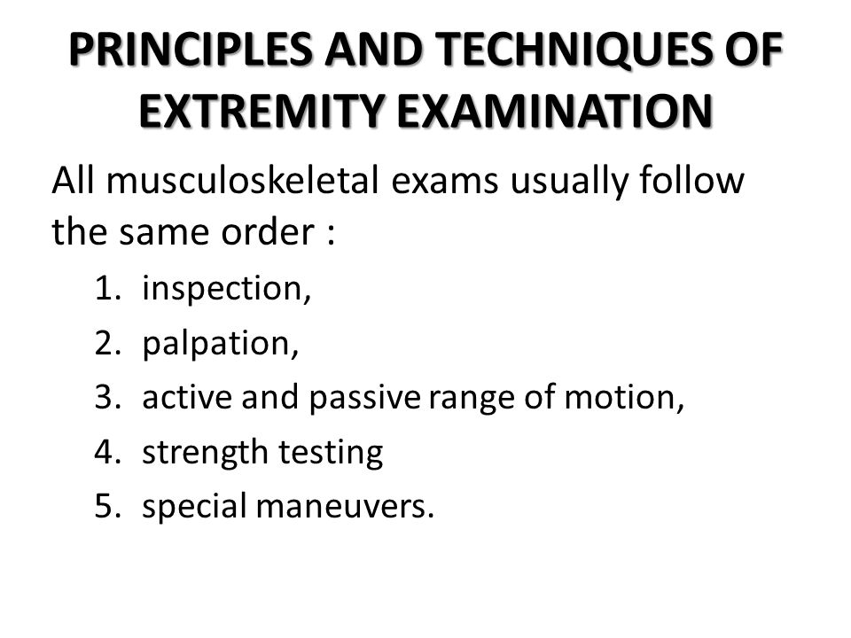 PRINCIPLES AND TECHNIQUES OF EXTREMITY EXAMINATION All musculoskeletal exams usually follow the same order : 1.inspection, 2.palpation, 3.active and p