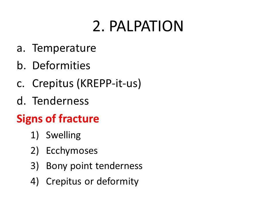 2. PALPATION a.Temperature b.Deformities c.Crepitus (KREPP-it-us) d.Tenderness Signs of fracture 1)Swelling 2)Ecchymoses 3)Bony point tenderness 4)Cre