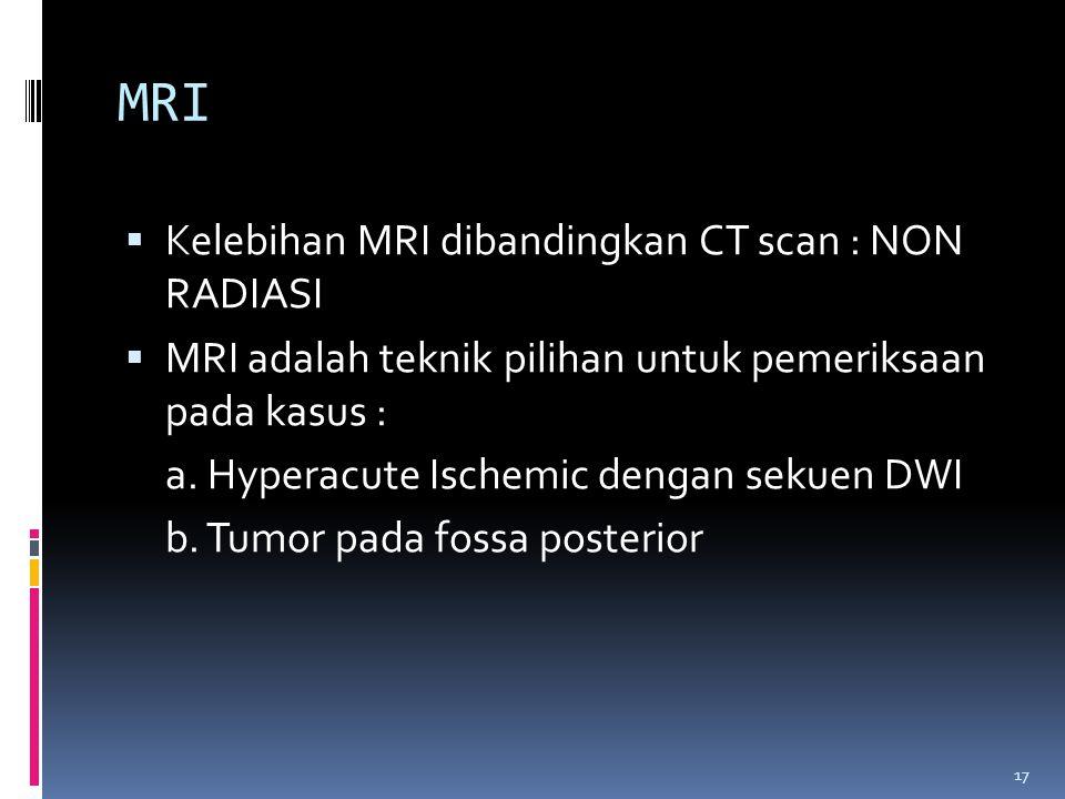 17 MRI  Kelebihan MRI dibandingkan CT scan : NON RADIASI  MRI adalah teknik pilihan untuk pemeriksaan pada kasus : a. Hyperacute Ischemic dengan sek