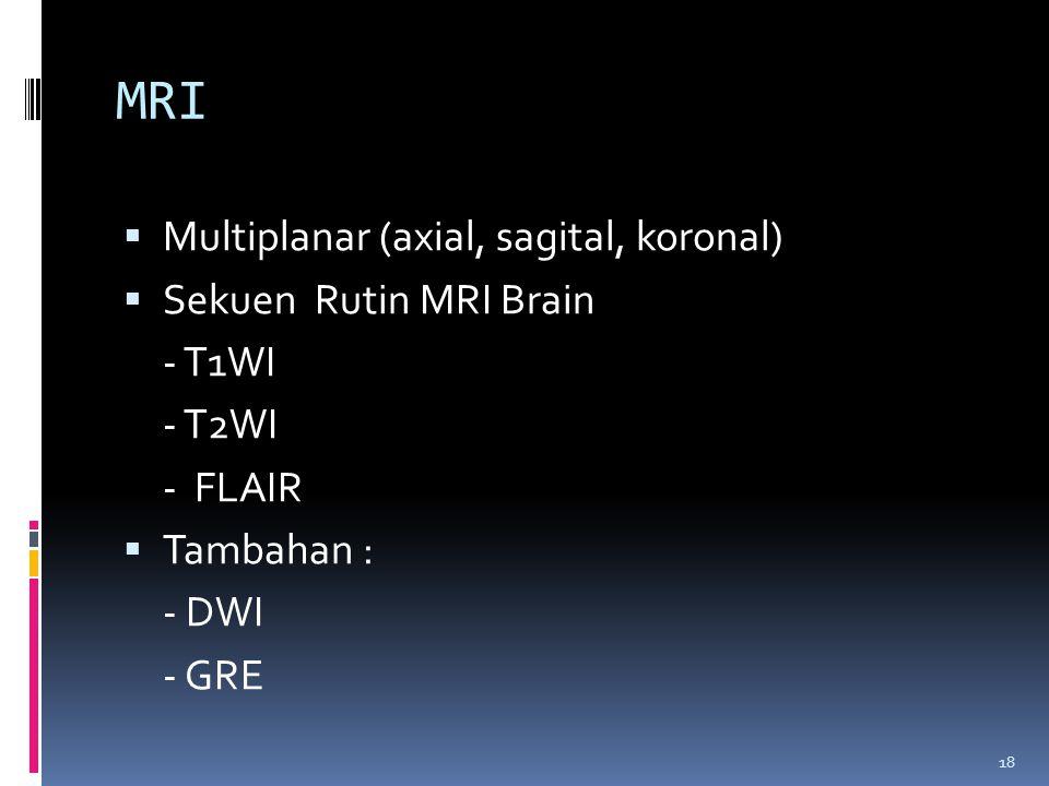 18 MRI  Multiplanar (axial, sagital, koronal)  Sekuen Rutin MRI Brain - T1WI - T2WI - FLAIR  Tambahan : - DWI - GRE