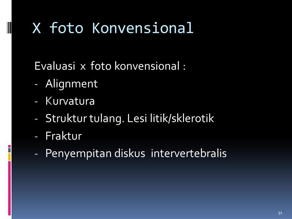31 X foto Konvensional Evaluasi x foto konvensional : - Alignment - Kurvatura - Struktur tulang. Lesi litik/sklerotik - Fraktur - Penyempitan diskus i