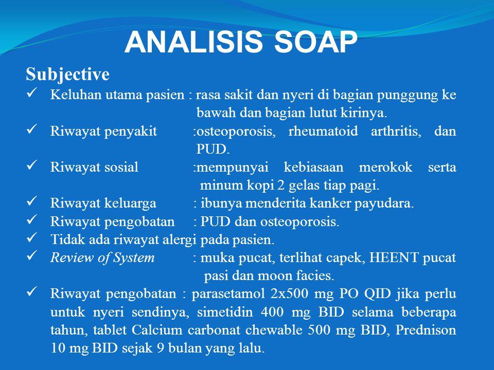 ANALISIS SOAP Subjective Keluhan utama pasien : rasa sakit dan nyeri di bagian punggung ke bawah dan bagian lutut kirinya. Riwayat penyakit :osteoporo