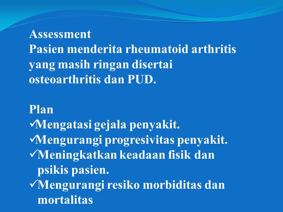 Assessment Pasien menderita rheumatoid arthritis yang masih ringan disertai osteoarthritis dan PUD. Plan Mengatasi gejala penyakit. Mengurangi progres