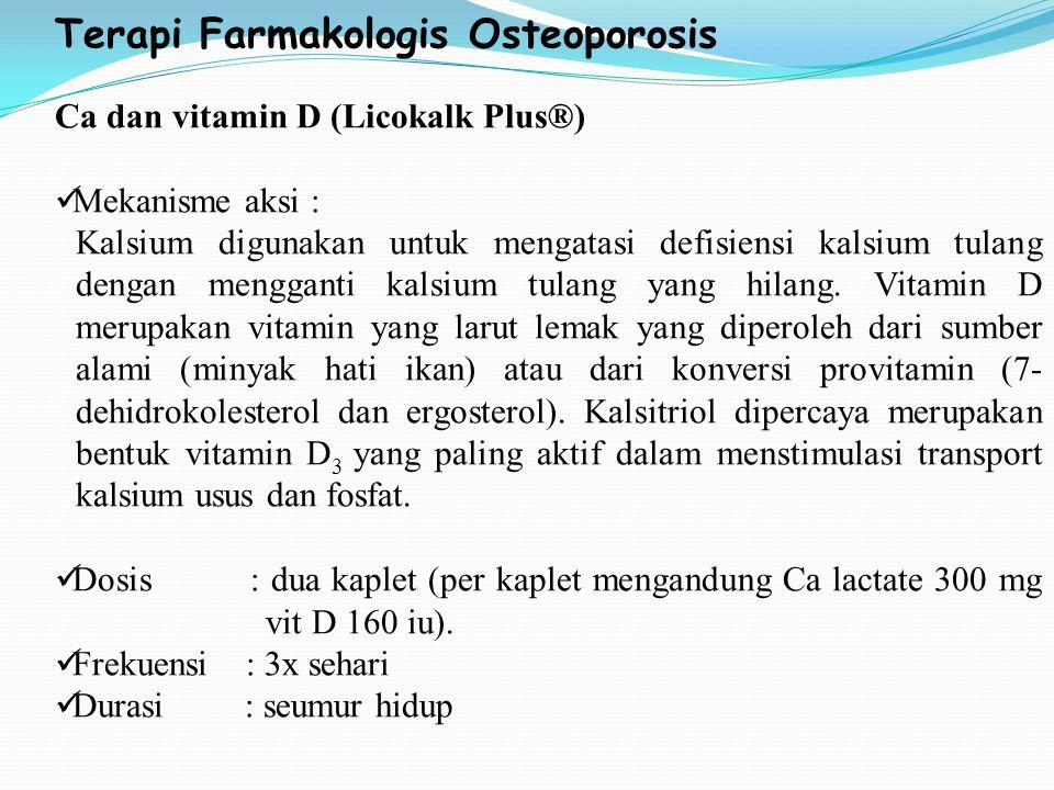 Terapi Farmakologis Osteoporosis Ca dan vitamin D (Licokalk Plus®) Mekanisme aksi : Kalsium digunakan untuk mengatasi defisiensi kalsium tulang dengan mengganti kalsium tulang yang hilang.
