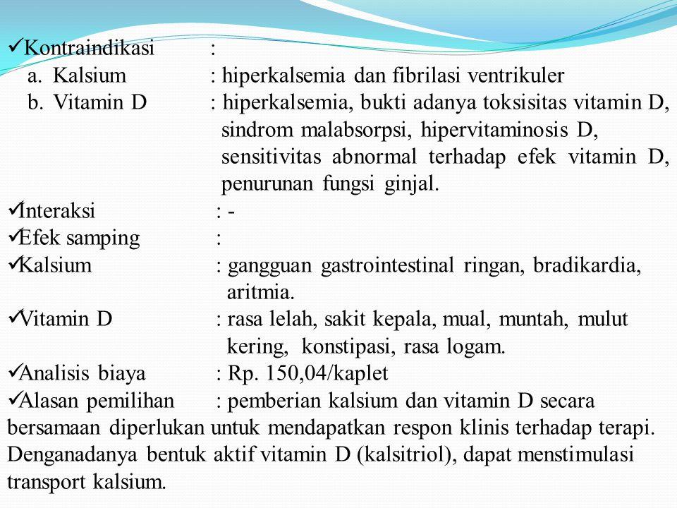 Kontraindikasi: a.Kalsium : hiperkalsemia dan fibrilasi ventrikuler b.Vitamin D : hiperkalsemia, bukti adanya toksisitas vitamin D, sindrom malabsorpsi, hipervitaminosis D, sensitivitas abnormal terhadap efek vitamin D, penurunan fungsi ginjal.