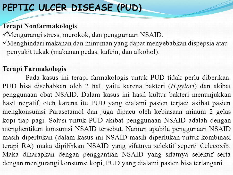 PEPTIC ULCER DISEASE (PUD) Terapi Nonfarmakologis Mengurangi stress, merokok, dan penggunaan NSAID. Menghindari makanan dan minuman yang dapat menyeba