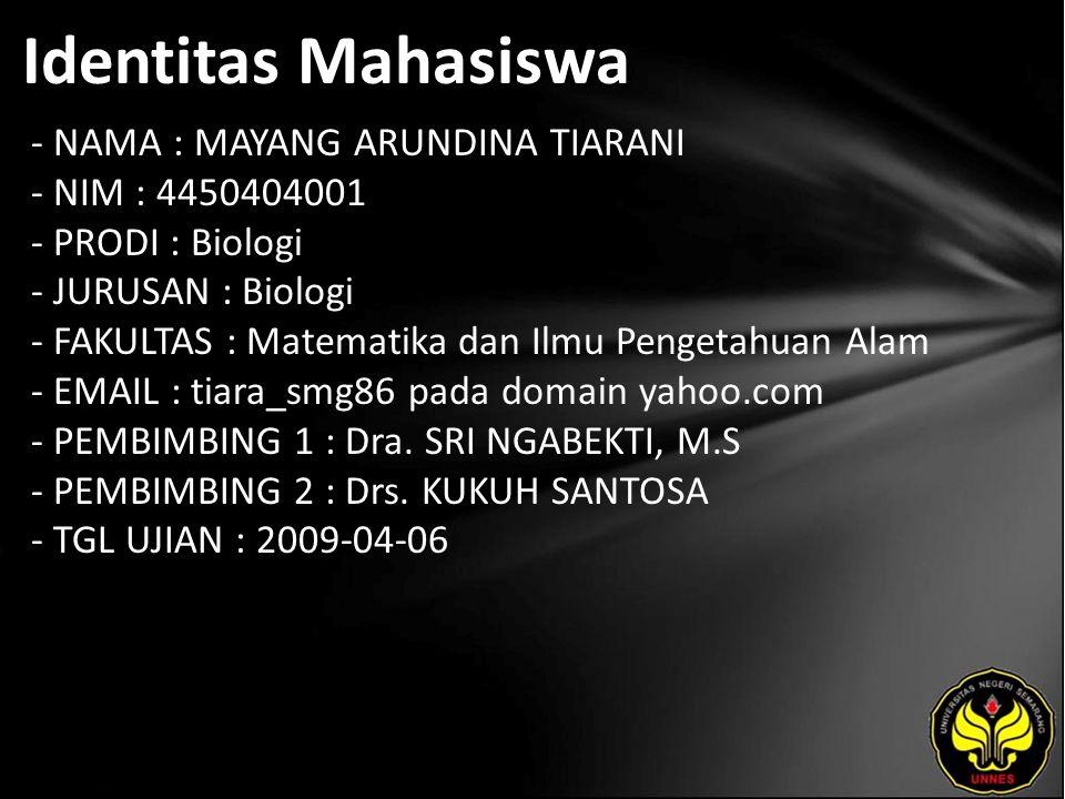 Identitas Mahasiswa - NAMA : MAYANG ARUNDINA TIARANI - NIM : 4450404001 - PRODI : Biologi - JURUSAN : Biologi - FAKULTAS : Matematika dan Ilmu Pengetahuan Alam - EMAIL : tiara_smg86 pada domain yahoo.com - PEMBIMBING 1 : Dra.