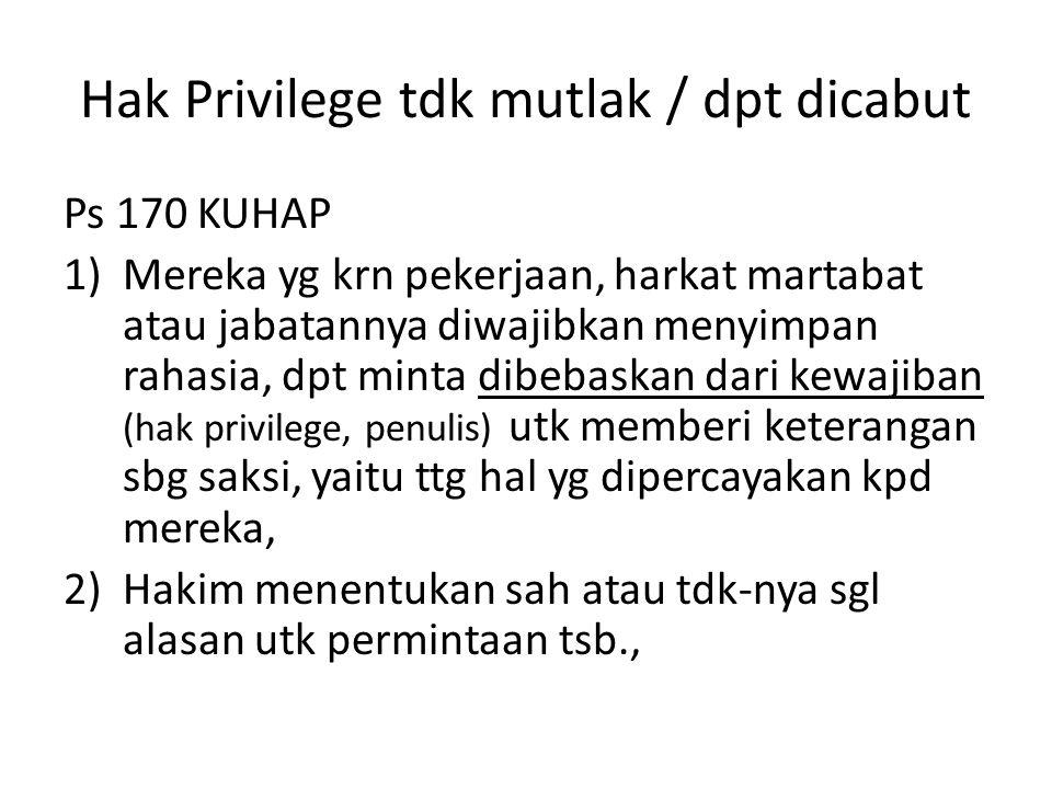 Hak Privilege tdk mutlak / dpt dicabut Ps 170 KUHAP 1)Mereka yg krn pekerjaan, harkat martabat atau jabatannya diwajibkan menyimpan rahasia, dpt minta