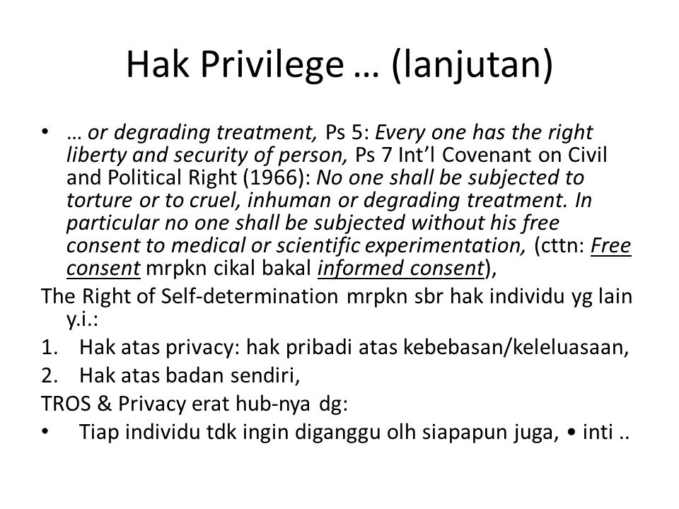 Hak Privilege … (lanjutan) … or degrading treatment, Ps 5: Every one has the right liberty and security of person, Ps 7 Int'l Covenant on Civil and Political Right (1966): No one shall be subjected to torture or to cruel, inhuman or degrading treatment.