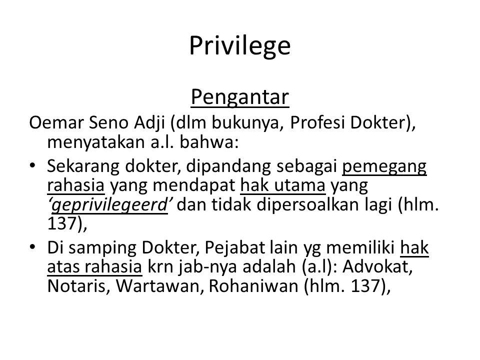 Privilege Pengantar Oemar Seno Adji (dlm bukunya, Profesi Dokter), menyatakan a.l. bahwa: Sekarang dokter, dipandang sebagai pemegang rahasia yang men