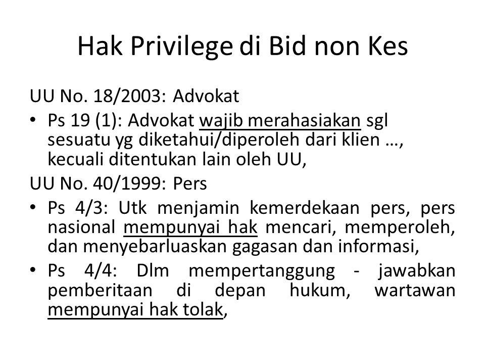 Hak Privilege di Bid non Kes UU No. 18/2003: Advokat Ps 19 (1): Advokat wajib merahasiakan sgl sesuatu yg diketahui/diperoleh dari klien …, kecuali di