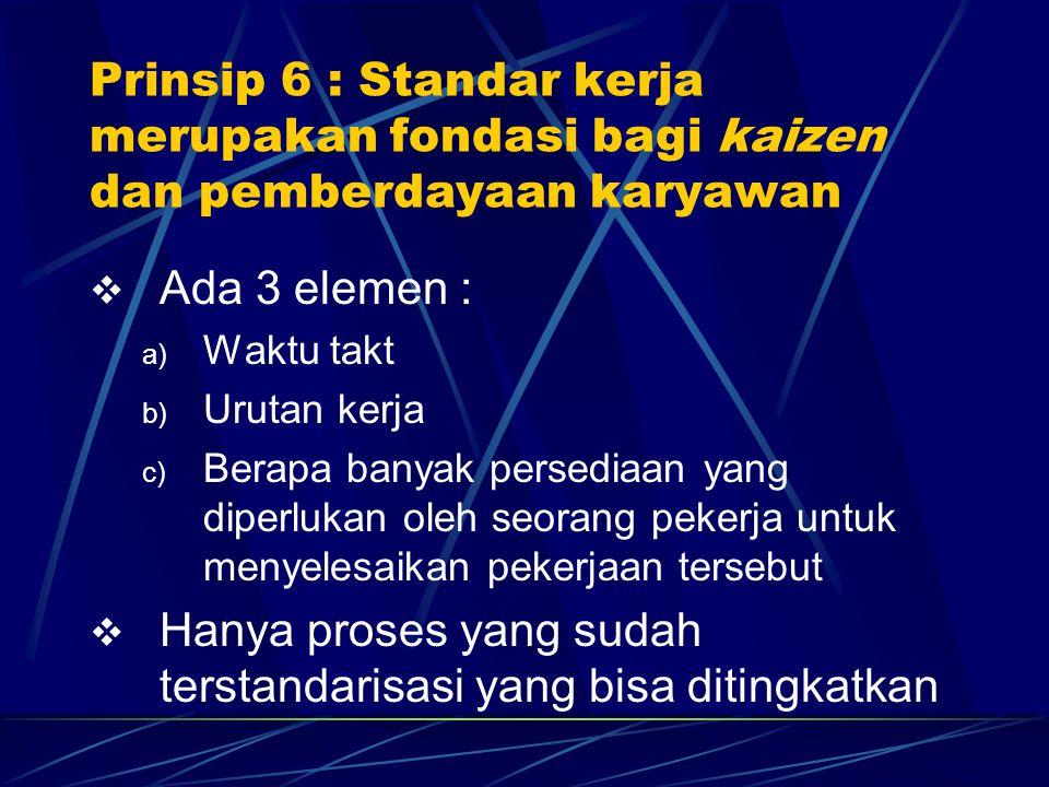 Prinsip 6 : Standar kerja merupakan fondasi bagi kaizen dan pemberdayaan karyawan  Ada 3 elemen : a) Waktu takt b) Urutan kerja c) Berapa banyak pers