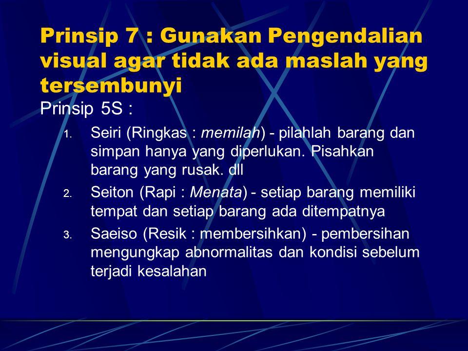 Prinsip 7 : Gunakan Pengendalian visual agar tidak ada maslah yang tersembunyi Prinsip 5S : 1. Seiri (Ringkas : memilah) - pilahlah barang dan simpan