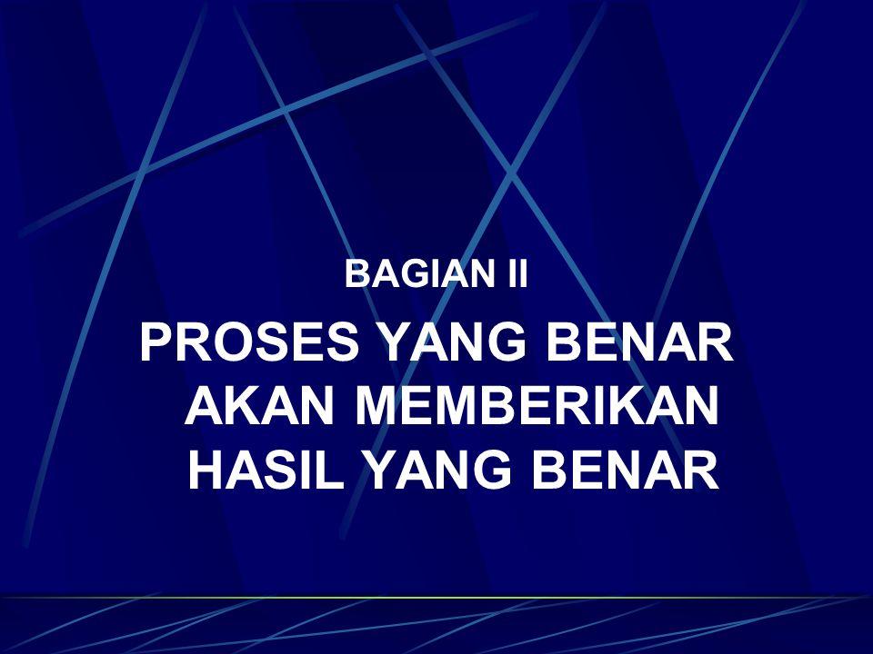 BAGIAN II PROSES YANG BENAR AKAN MEMBERIKAN HASIL YANG BENAR