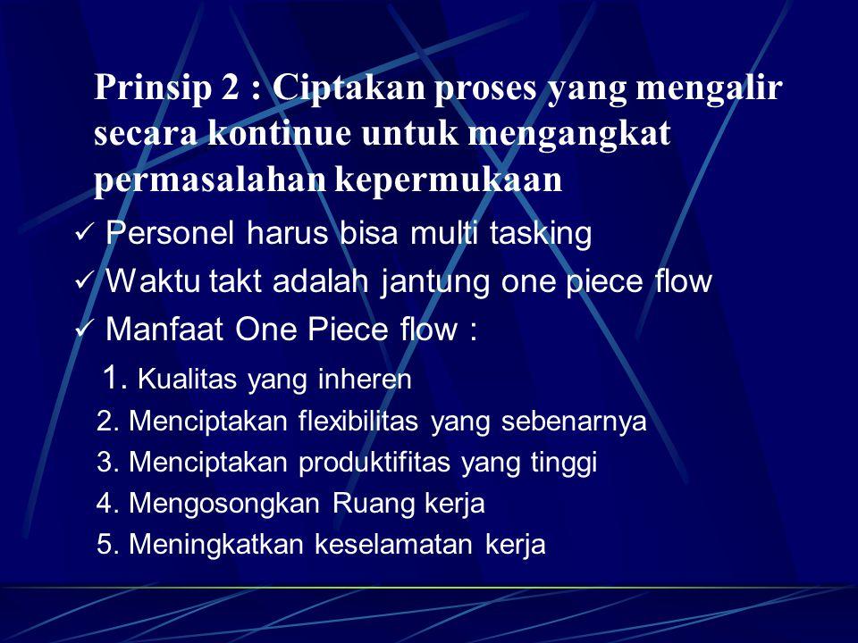 Personel harus bisa multi tasking Waktu takt adalah jantung one piece flow Manfaat One Piece flow : 1. Kualitas yang inheren 2. Menciptakan flexibilit