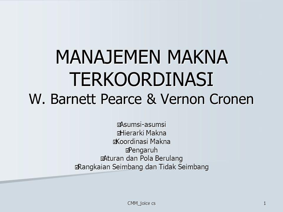 CMM_joice cs 1 MANAJEMEN MAKNA TERKOORDINASI W. Barnett Pearce & Vernon Cronen  Asumsi-asumsi  Hierarki Makna  Koordinasi Makna  Pengaruh  Aturan